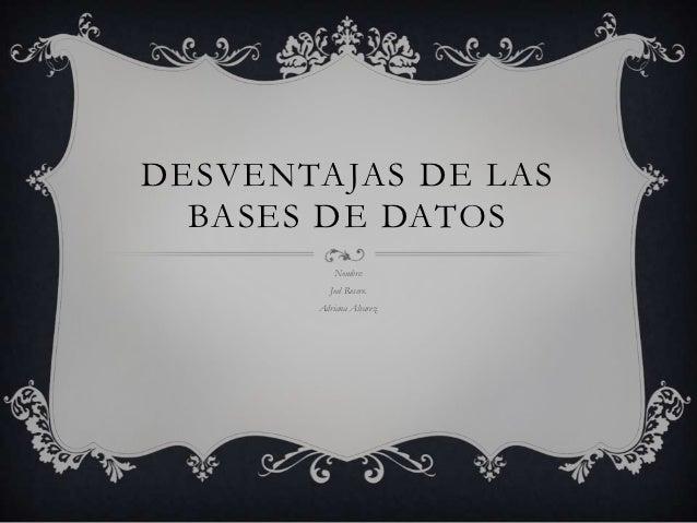 DESVENTAJAS DE LAS  BASES DE DATOS           Nombre:          Joel Rosero.       Adriana Alvarez.