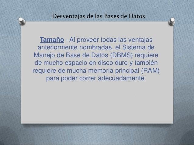 Desventajas de las Bases de Datos   Tamaño - Al proveer todas las ventajas  anteriormente nombradas, el Sistema de Manejo ...
