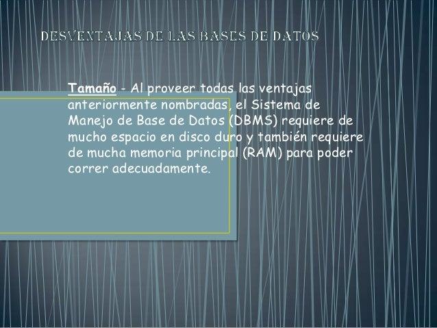 Tamaño - Al proveer todas las ventajasanteriormente nombradas, el Sistema deManejo de Base de Datos (DBMS) requiere demuch...