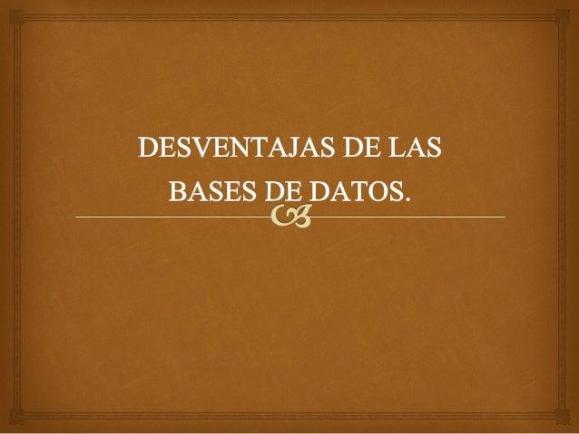 EL Sistema de Gestión de Base de Datos son variosprogramas que su estructura puede ser muy buena y       pueden tener una ...