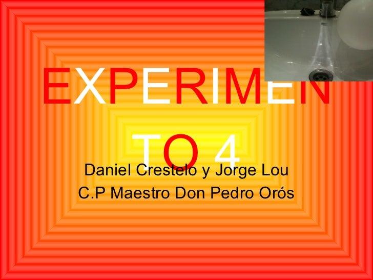 E X P E R I M E N T O   4 Daniel Crestelo y Jorge Lou C.P Maestro Don Pedro Orós