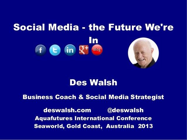 Social Media - the Future We're In Des Walsh Business Coach & Social Media Strategist deswalsh.com @deswalsh Aquafutures I...