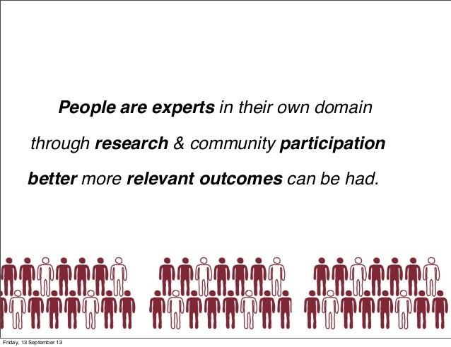 People are experts in their own domain PEOPLE through research & community participation better more relevant outcomes can...