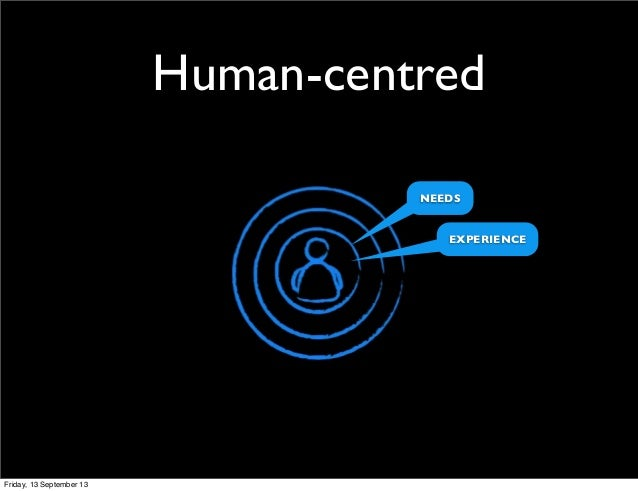 Human-centred NEEDS EXPERIENCE Friday, 13 September 13