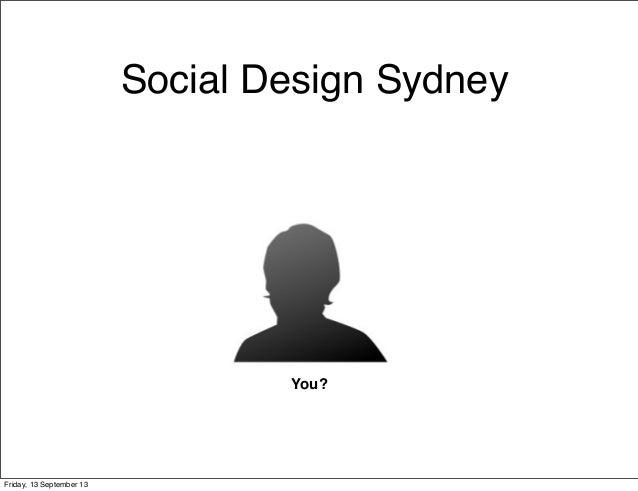 Social Design Sydney You? Friday, 13 September 13