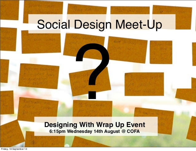 ? Social Design Meet-Up Designing With Wrap Up Event 6:15pm Wednesday 14th August @ COFA Friday, 13 September 13