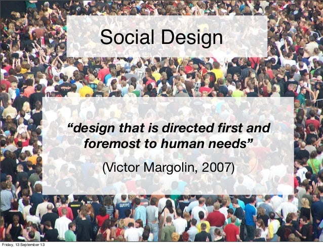 """""""design that is directed first and foremost to human needs"""" (Victor Margolin, 2007) Social Design Friday, 13 September 13"""