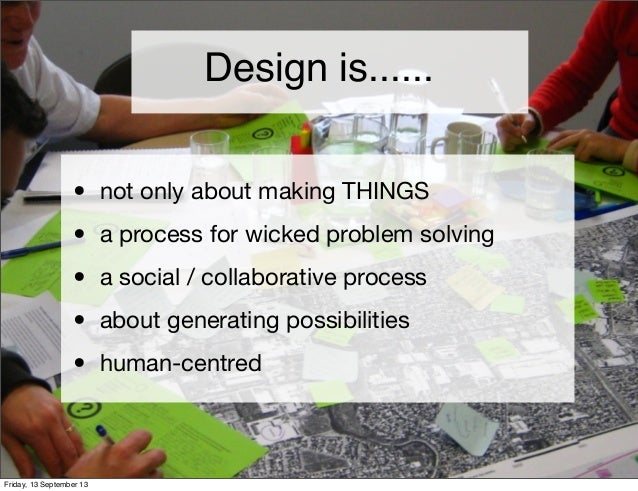 Design is...... • not only about making THINGS • a process for wicked problem solving • a social / collaborative process •...
