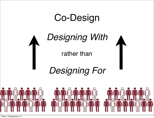 Co-Design Designing With rather than Designing For PEOPLE Friday, 13 September 13