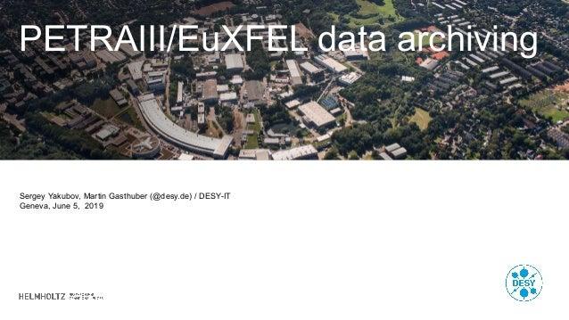 PETRAIII/EuXFEL data archiving Sergey Yakubov, Martin Gasthuber (@desy.de) / DESY-IT Geneva, June 5, 2019