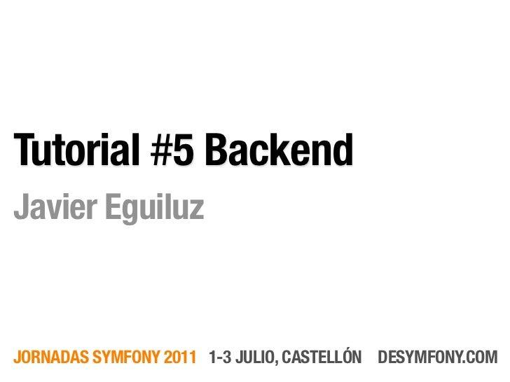 Tutorial #5 BackendJavier EguiluzJORNADAS SYMFONY 2011 1-3 JULIO, CASTELLÓN DESYMFONY.COM