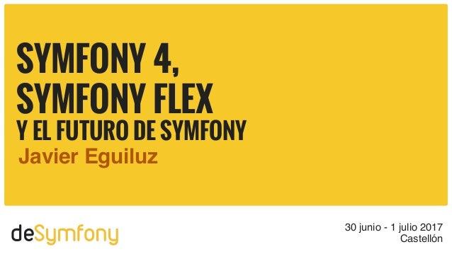 deSymfony 30 junio - 1 julio 2017 Castellón SYMFONY 4, SYMFONY FLEX Y EL FUTURO DE SYMFONY Javier Eguiluz