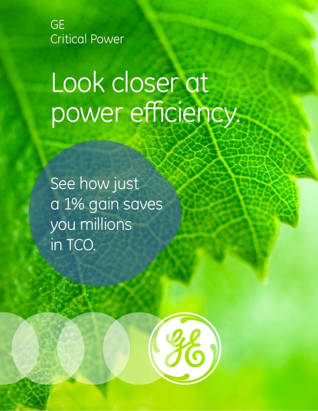 GE  Critical Power  Look closer at  power eYciency.  See how just  a 1% gain saves  you millions  in tco.