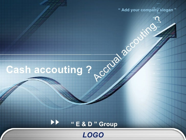 "Cash accouting ? ""  E & D "" Group Accrual accouting ?"
