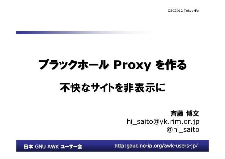 OSC2012 Tokyo/Fall    ブラックホール Proxy を作る         不快なサイトを非表示に                                   斉藤 博文                       ...