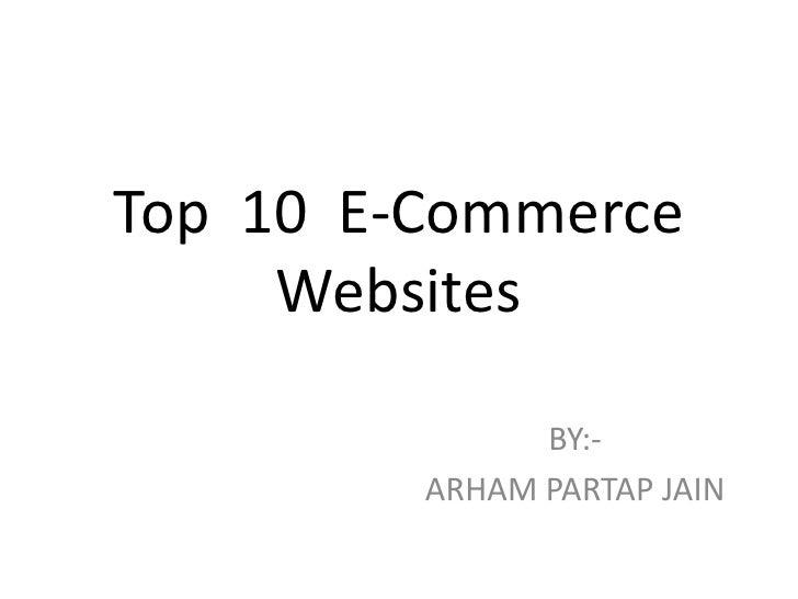 Top 10 E-Commerce     Websites               BY:-         ARHAM PARTAP JAIN