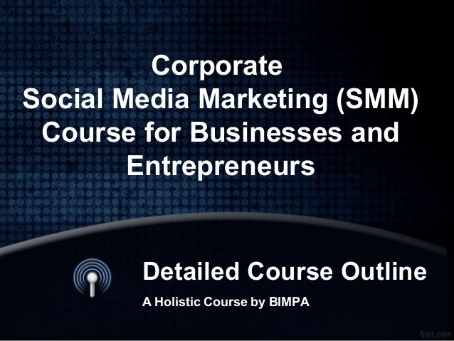 Detailed Course Outline A Holistic Course by BIMPA Corporate Social Media Marketing (SMM) Course for Businesses and Entrep...