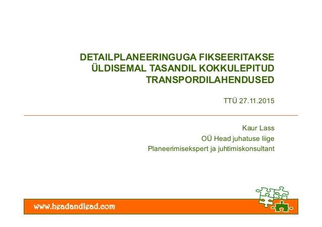 www.headandlead.com DETAILPLANEERINGUGA FIKSEERITAKSE ÜLDISEMAL TASANDIL KOKKULEPITUD TRANSPORDILAHENDUSED TTÜ 27.11.2015 ...