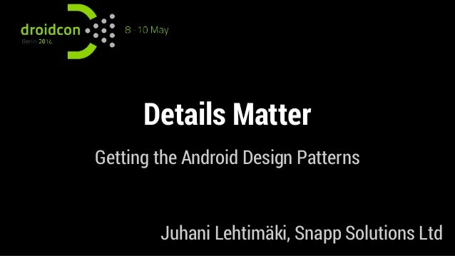 Details Matter Getting the Android Design Patterns Juhani Lehtimäki, Snapp Solutions Ltd