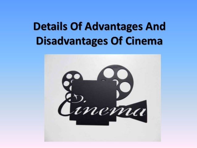 advantages and disadvantages theatre cinema video There are many advantages of watching movies online, for instance one does not have to get ready, burn fuel, reach the theatre and then watch the favourite movie while being surrounded by.