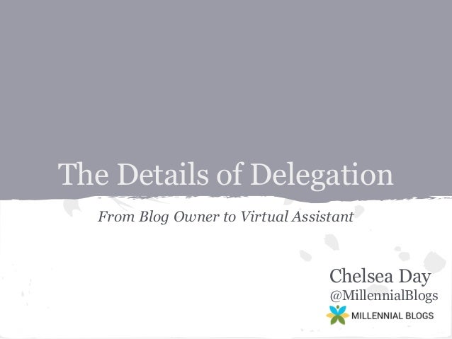The Details of Delegation From Blog Owner to Virtual Assistant  Chelsea Day @MillennialBlogs