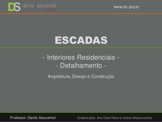 ESCADAS - Interiores Residenciais - - Detalhamento - Arquitetura, Design e Construção Professor: Danilo Saccomori Colabora...