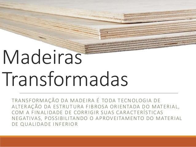 Madeiras Transformadas TRANSFORMAÇÃO DA MADEIRA É TODA TECNOLOGIA DE ALTERAÇÃO DA ESTRUTURA FIBROSA ORIENTADA DO MATERIAL,...