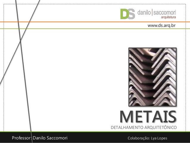METAISDETALHAMENTO ARQUITETÔNICO Professor: Danilo Saccomori Colaboração: Lya Lopes www.ds.arq.br