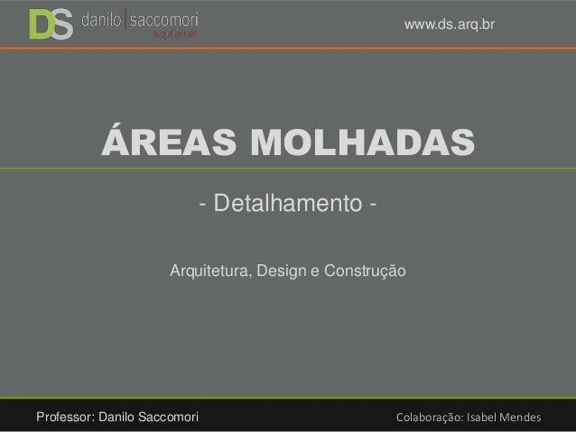 ÁREAS MOLHADAS - Detalhamento - Arquitetura, Design e Construção Professor: Danilo Saccomori Colaboração: Isabel Mendes ww...