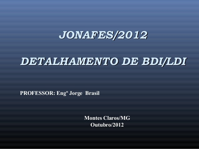 JONAFES/2012JONAFES/2012 DETALHAMENTO DE BDI/LDIDETALHAMENTO DE BDI/LDI PROFESSOR: Engº Jorge Brasil Montes Claros/MG Outu...
