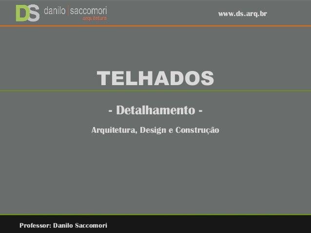 TELHADOS - Detalhamento - Arquitetura, Design e Construção Professor: Danilo Saccomori www.ds.arq.br