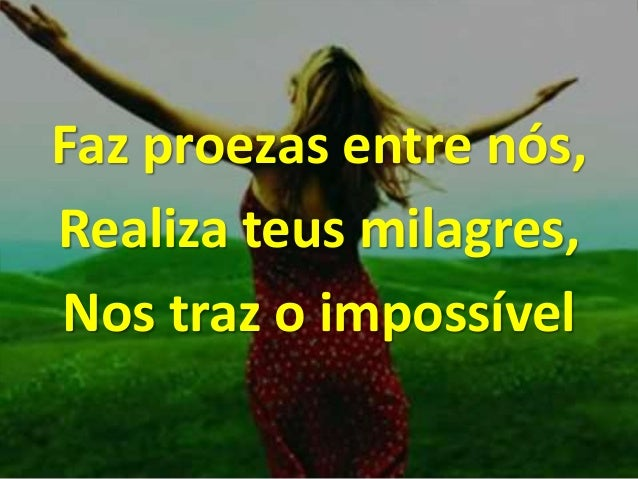 Faz proezas entre nós, Realiza teus milagres, Nos traz o impossível