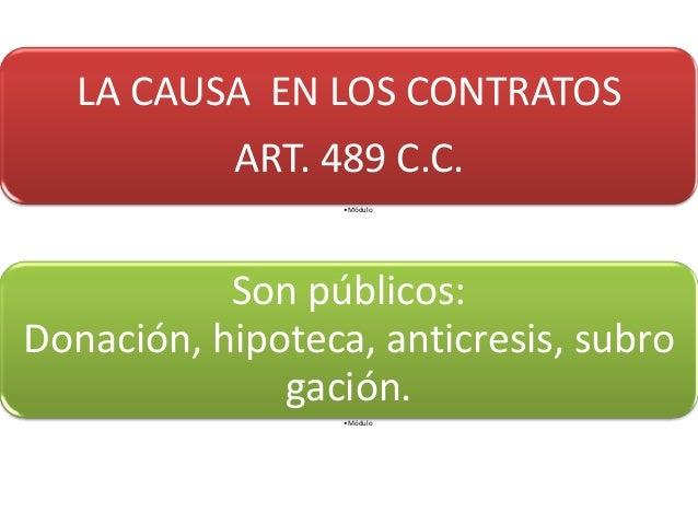 LA CAUSA EN LOS CONTRATOS ART. 489 C.C. •Módulo Son públicos: Donación, hipoteca, anticresis, subro gación. •Módulo