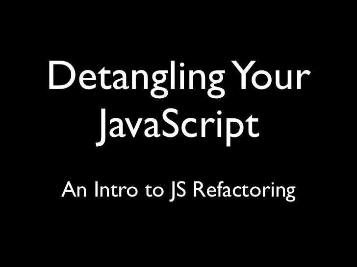 Detangling Your  JavaScriptAn Intro to JS Refactoring