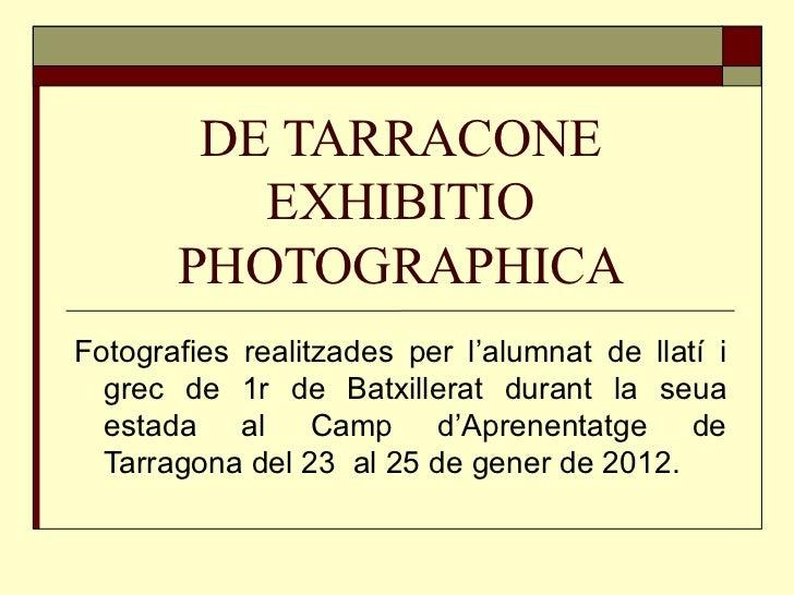 DE TARRACONE EXHIBITIO PHOTOGRAPHICA Fotografies realitzades per l'alumnat de llatí i grec de 1r de Batxillerat durant la ...