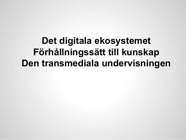 Det digitala ekosystemet Förhållningssätt till kunskap Den transmediala undervisningen
