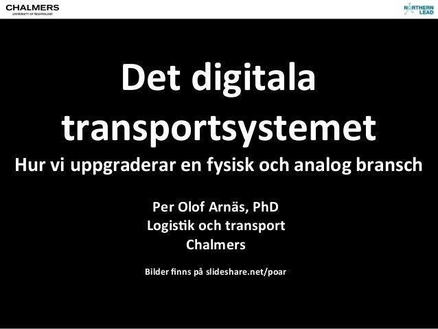 Det digitala transportsystemetHur vi uppgraderar en fysisk och analog branschPer Olof Arnäs, PhDLo...
