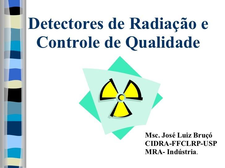 Detectores de Radiação e Controle de Qualidade Msc. José Luiz Bruçó CIDRA-FFCLRP-USP MRA- Indústria .