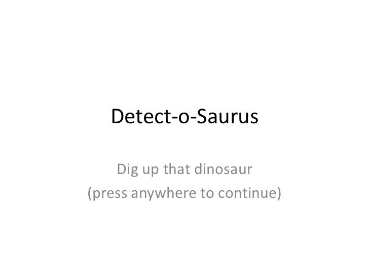 Detect-o-Saurus    Dig up that dinosaur(press anywhere to continue)