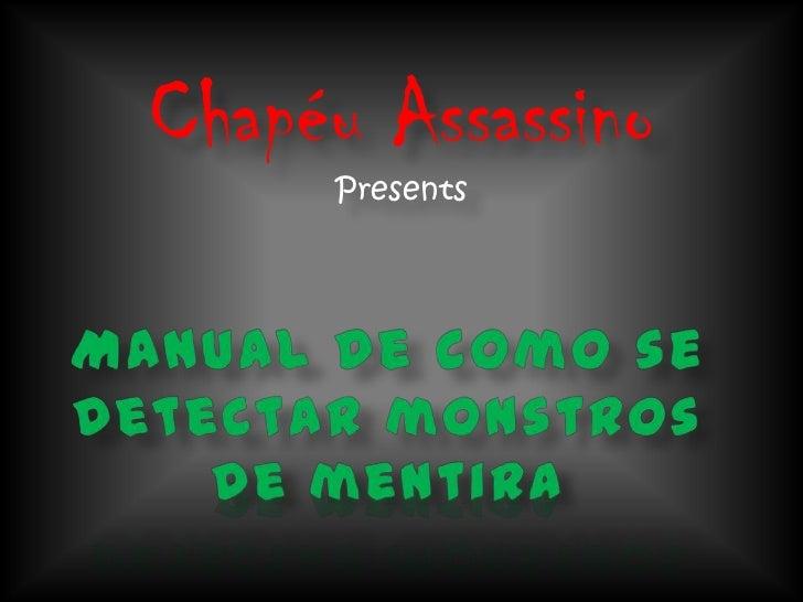 Chapéu AssassinoPresents<br />Manual de como se detectar monstros de mentira<br />