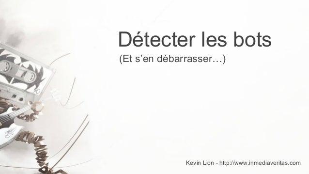 Détecter les bots (Et s'en débarrasser…)  Kevin Lion - http://www.inmediaveritas.com
