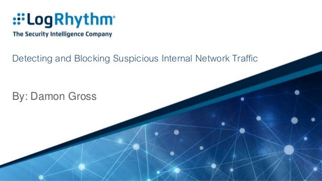 Detecting and Blocking Suspicious Internal Network Traffic By: Damon Gross