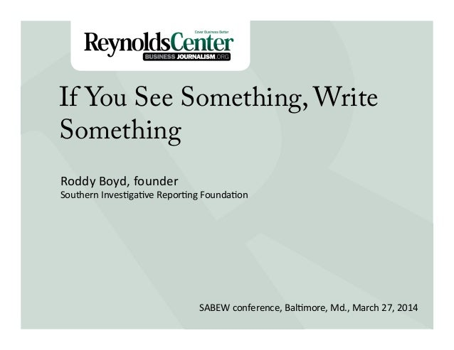 Title Slide If You See Something, Write Something Roddy	   Boyd,	   founder	    Southern	   Inves3ga3ve	   Repor3ng	   Fou...
