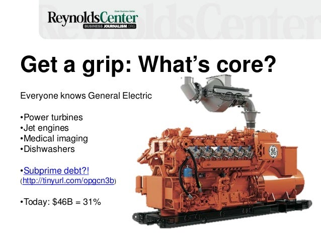 11 Get a grip: What's core? Everyone knows General Electric •Power turbines •Jet engines •Medical imaging •Dishwashers •Su...
