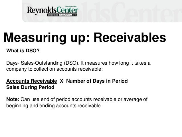 Measuring up: Receivables What is DSO? Days- Sales-Outstanding (DSO). It measures how long it takes a company to collect o...