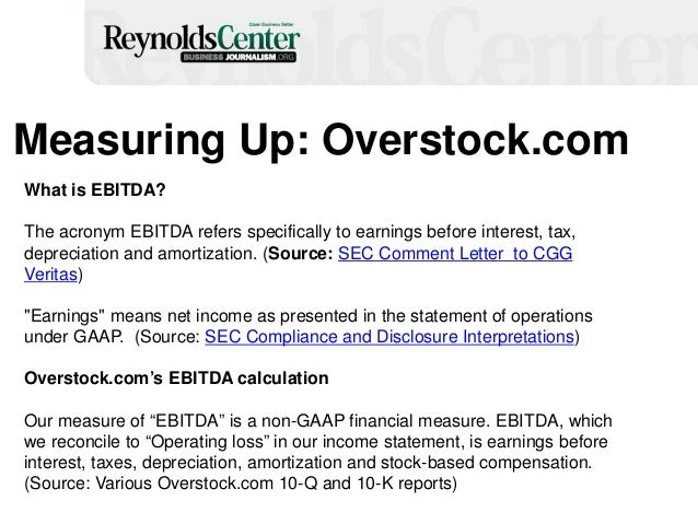 Measuring Up: Overstock.com What is EBITDA? The acronym EBITDA refers specifically to earnings before interest, tax, depre...
