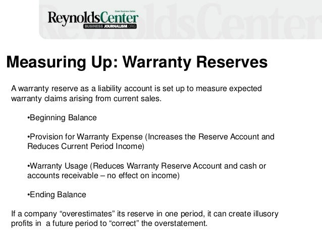 Measuring Up: Warranty Reserves A warranty reserve as a liability account is set up to measure expected warranty claims ar...