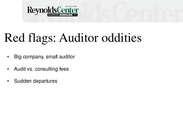 Red flags: Auditor oddities • Big company, small auditor • Audit vs. consulting fees • Sudden departures