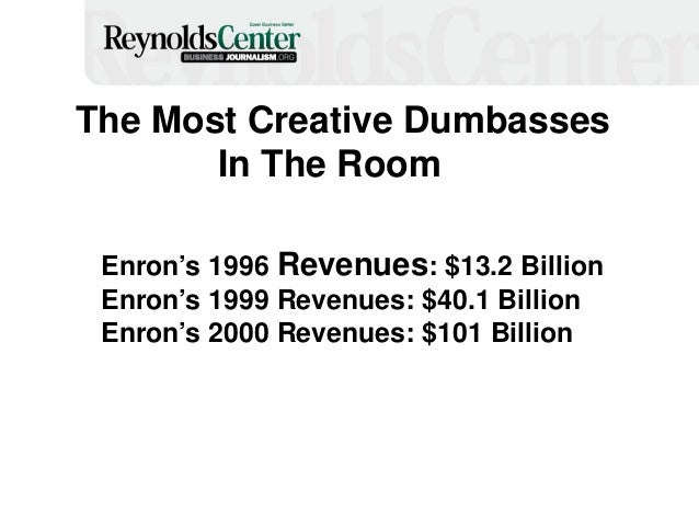 The Most Creative Dumbasses In The Room Enron's 1996 Revenues: $13.2 Billion Enron's 1999 Revenues: $40.1 Billion Enron's ...