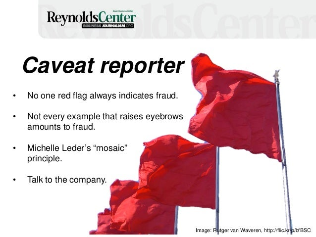8 Caveat reporter • No one red flag always indicates fraud. • Not every example that raises eyebrows amounts to fraud. • M...